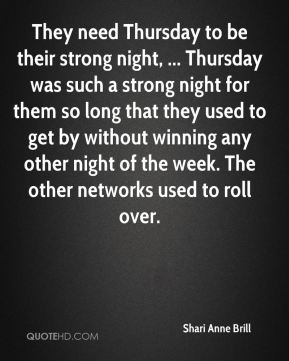 Shari Anne Brill  - They need Thursday to be their strong night, ... Thursday was such a strong night for them so long that they used to get by without winning any other night of the week. The other networks used to roll over.