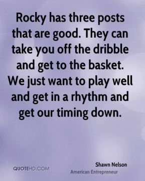 Shawn Nelson  - Rocky has three posts that are good. They can take you off the dribble and get to the basket. We just want to play well and get in a rhythm and get our timing down.