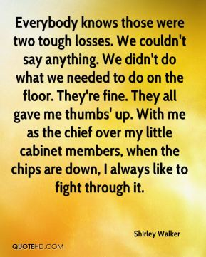Shirley Walker  - Everybody knows those were two tough losses. We couldn't say anything. We didn't do what we needed to do on the floor. They're fine. They all gave me thumbs' up. With me as the chief over my little cabinet members, when the chips are down, I always like to fight through it.