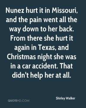 Shirley Walker  - Nunez hurt it in Missouri, and the pain went all the way down to her back. From there she hurt it again in Texas, and Christmas night she was in a car accident. That didn't help her at all.