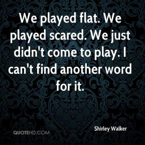 Shirley Walker  - We played flat. We played scared. We just didn't come to play. I can't find another word for it.