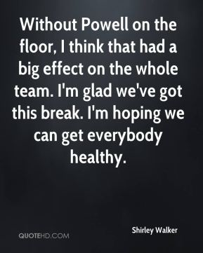Shirley Walker  - Without Powell on the floor, I think that had a big effect on the whole team. I'm glad we've got this break. I'm hoping we can get everybody healthy.