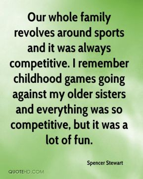 Spencer Stewart  - Our whole family revolves around sports and it was always competitive. I remember childhood games going against my older sisters and everything was so competitive, but it was a lot of fun.