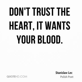 Stanislaw Lec - Don't trust the heart, it wants your blood.
