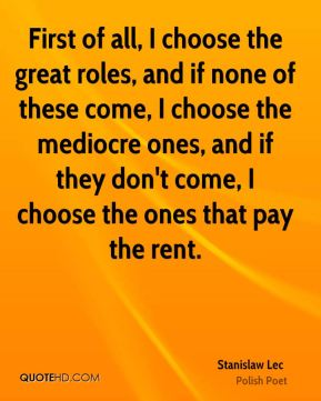 Stanislaw Lec - First of all, I choose the great roles, and if none of these come, I choose the mediocre ones, and if they don't come, I choose the ones that pay the rent.