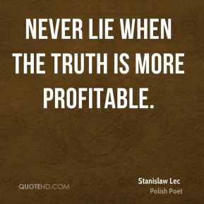 Stanislaw Lec - Never lie when the truth is more profitable.