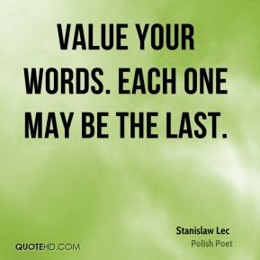 Value your words. Each one may be the last.