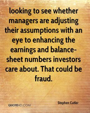 Stephen Cutler  - looking to see whether managers are adjusting their assumptions with an eye to enhancing the earnings and balance-sheet numbers investors care about. That could be fraud.