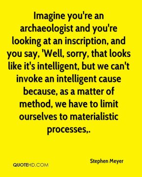 Stephen Meyer  - Imagine you're an archaeologist and you're looking at an inscription, and you say, 'Well, sorry, that looks like it's intelligent, but we can't invoke an intelligent cause because, as a matter of method, we have to limit ourselves to materialistic processes.