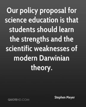 Our policy proposal for science education is that students should learn the strengths and the scientific weaknesses of modern Darwinian theory.