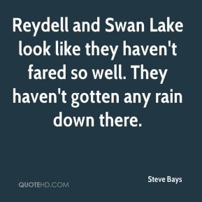 Steve Bays  - Reydell and Swan Lake look like they haven't fared so well. They haven't gotten any rain down there.