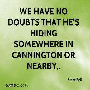 We have no doubts that he's hiding somewhere in Cannington or nearby.