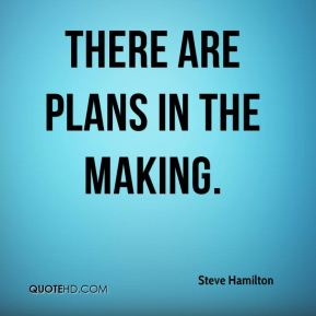 Steve Hamilton  - There are plans in the making.