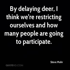Steve Mohr  - By delaying deer, I think we're restricting ourselves and how many people are going to participate.