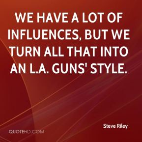 Steve Riley  - We have a lot of influences, but we turn all that into an L.A. Guns' style.