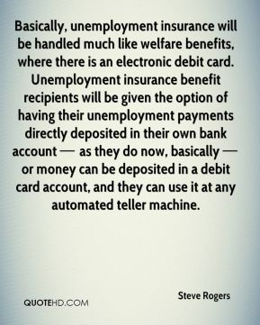 Basically, unemployment insurance will be handled much like welfare benefits, where there is an electronic debit card. Unemployment insurance benefit recipients will be given the option of having their unemployment payments directly deposited in their own bank account — as they do now, basically — or money can be deposited in a debit card account, and they can use it at any automated teller machine.