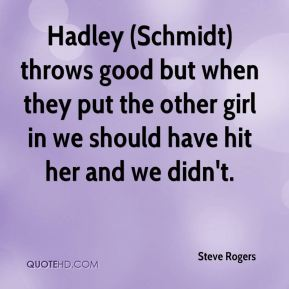 Steve Rogers  - Hadley (Schmidt) throws good but when they put the other girl in we should have hit her and we didn't.