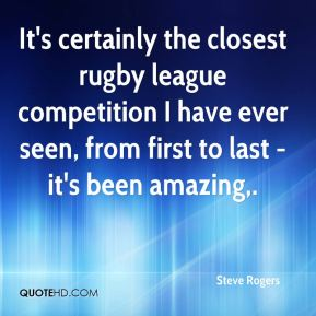 Steve Rogers  - It's certainly the closest rugby league competition I have ever seen, from first to last - it's been amazing.