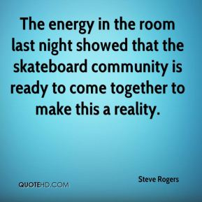 Steve Rogers  - The energy in the room last night showed that the skateboard community is ready to come together to make this a reality.