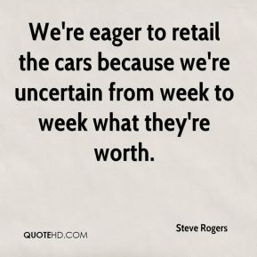 We're eager to retail the cars because we're uncertain from week to week what they're worth.