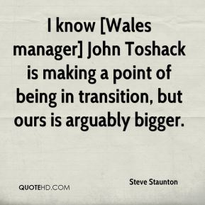 I know [Wales manager] John Toshack is making a point of being in transition, but ours is arguably bigger.
