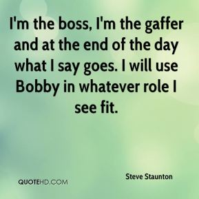 I'm the boss, I'm the gaffer and at the end of the day what I say goes. I will use Bobby in whatever role I see fit.
