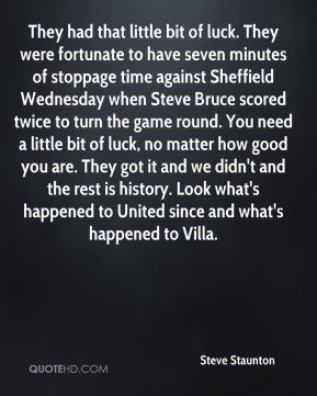 Steve Staunton  - They had that little bit of luck. They were fortunate to have seven minutes of stoppage time against Sheffield Wednesday when Steve Bruce scored twice to turn the game round. You need a little bit of luck, no matter how good you are. They got it and we didn't and the rest is history. Look what's happened to United since and what's happened to Villa.