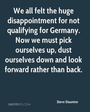 We all felt the huge disappointment for not qualifying for Germany. Now we must pick ourselves up, dust ourselves down and look forward rather than back.