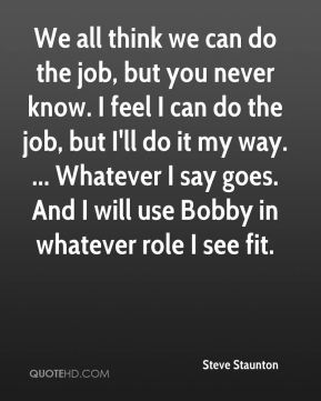 We all think we can do the job, but you never know. I feel I can do the job, but I'll do it my way. ... Whatever I say goes. And I will use Bobby in whatever role I see fit.