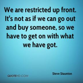 We are restricted up front. It's not as if we can go out and buy someone, so we have to get on with what we have got.