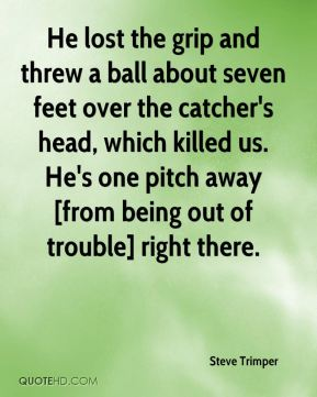 Steve Trimper  - He lost the grip and threw a ball about seven feet over the catcher's head, which killed us. He's one pitch away [from being out of trouble] right there.