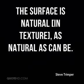 Steve Trimper  - The surface is natural [in texture], as natural as can be.
