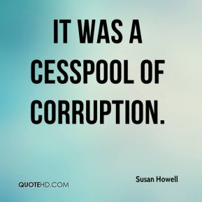 Susan Howell  - It was a cesspool of corruption.