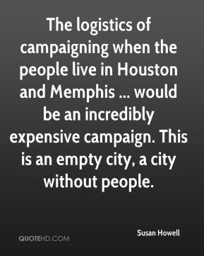 Susan Howell  - The logistics of campaigning when the people live in Houston and Memphis ... would be an incredibly expensive campaign. This is an empty city, a city without people.