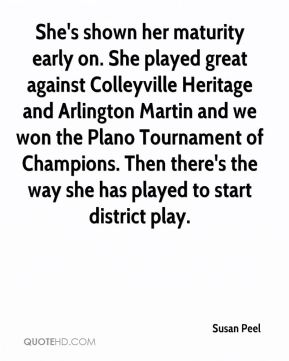 Susan Peel  - She's shown her maturity early on. She played great against Colleyville Heritage and Arlington Martin and we won the Plano Tournament of Champions. Then there's the way she has played to start district play.