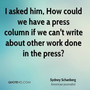 I asked him, How could we have a press column if we can't write about other work done in the press?