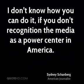 I don't know how you can do it, if you don't recognition the media as a power center in America.