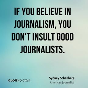 If you believe in journalism, you don't insult good journalists.