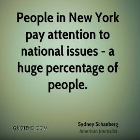 Sydney Schanberg - People in New York pay attention to national issues - a huge percentage of people.