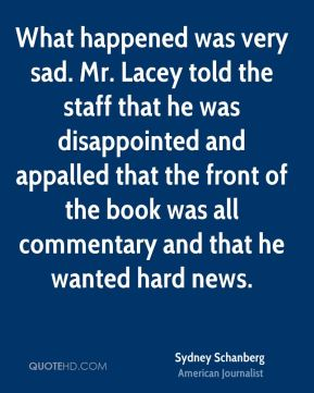 Sydney Schanberg - What happened was very sad. Mr. Lacey told the staff that he was disappointed and appalled that the front of the book was all commentary and that he wanted hard news.