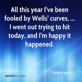 All this year I've been fooled by Wells' curves, ... I went out trying to hit today, and I'm happy it happened.