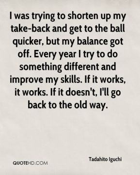 I was trying to shorten up my take-back and get to the ball quicker, but my balance got off. Every year I try to do something different and improve my skills. If it works, it works. If it doesn't, I'll go back to the old way.
