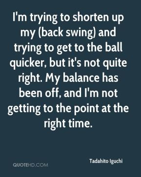 I'm trying to shorten up my (back swing) and trying to get to the ball quicker, but it's not quite right. My balance has been off, and I'm not getting to the point at the right time.
