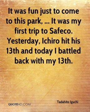 It was fun just to come to this park, ... It was my first trip to Safeco. Yesterday, Ichiro hit his 13th and today I battled back with my 13th.