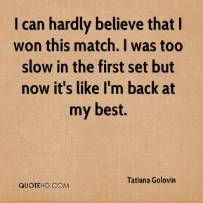 Tatiana Golovin  - I can hardly believe that I won this match. I was too slow in the first set but now it's like I'm back at my best.
