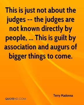 This is just not about the judges -- the judges are not known directly by people, ... This is guilt by association and augurs of bigger things to come.