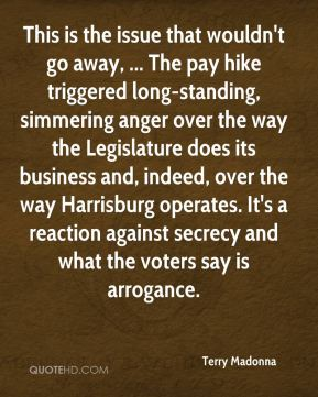This is the issue that wouldn't go away, ... The pay hike triggered long-standing, simmering anger over the way the Legislature does its business and, indeed, over the way Harrisburg operates. It's a reaction against secrecy and what the voters say is arrogance.