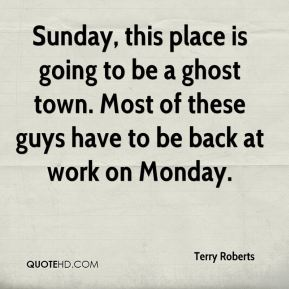 Terry Roberts  - Sunday, this place is going to be a ghost town. Most of these guys have to be back at work on Monday.