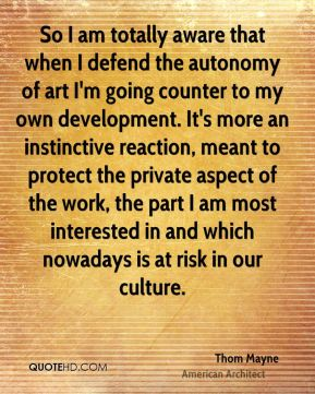 Thom Mayne - So I am totally aware that when I defend the autonomy of art I'm going counter to my own development. It's more an instinctive reaction, meant to protect the private aspect of the work, the part I am most interested in and which nowadays is at risk in our culture.