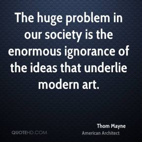 The huge problem in our society is the enormous ignorance of the ideas that underlie modern art.